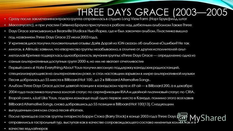 THREE DAYS GRACE (20032005 Сразу после заключения контракта группа отправилась в студию Long View Farm (Норт Брукфилд, штат Массачусетс), и при участии Гэйвина Брауна приступила к работе над дебютным альбомом Также Three Days Grace записывались в Bea