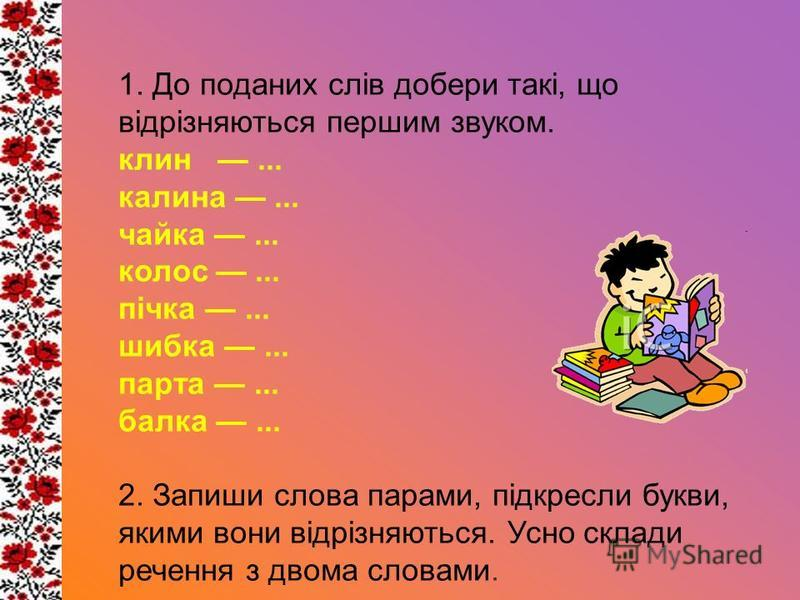 1. До поданих слів добери такі, що відрізняються першим звуком. клин... калина... чайка... колос... пічка... шибка... парта... балка... 2. Запиши слова парами, підкресли букви, якими вони відрізняються. Усно склади речення з двома словами.