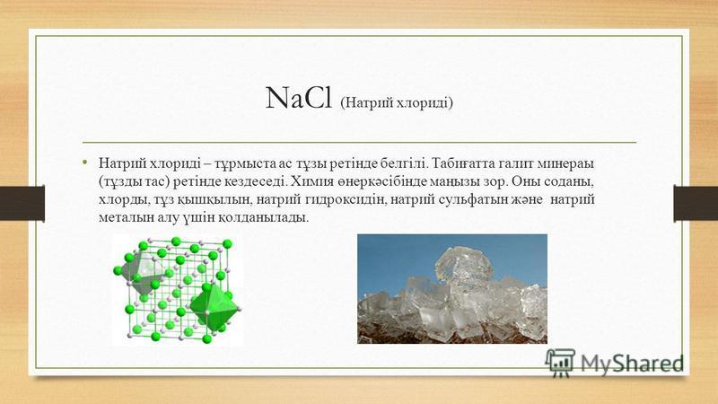NaCl (Натрий хлориді) Натрий хлориді – тұрмыста ас тұзы ретінде белгілі. Табиғатта галит минераы (тұзды тас) ретінде кездеседі. Химия өнеркәсібінде маңызы зор. Оны соданы, хлорды, тұз қышқылын, натрий гидроксидін, натрий сульфатын және натрий металын