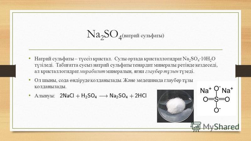 Na 2 SO 4 (натрий сульфаты) Натрий сульфаты – түссіз кристал. Сулы ортада кристаллогидрат Na 2 SO 4 ·10H 2 O түзіледі. Табиғатта сусыз натрий сульфаты тенардит минералы ретінде кездеседі, ал кристаллогидрат мирабилит минералын, яғни глаубер тұзын түз