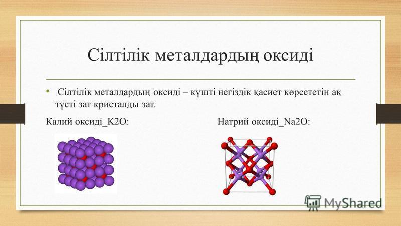 Сілтілік металдардың оксиді Сілтілік металдардың оксиді – күшті негіздік қасиет көрсететін ақ түсті зат кристалды зат. Калий оксиді_K2O: Натрий оксиді_Na2O: