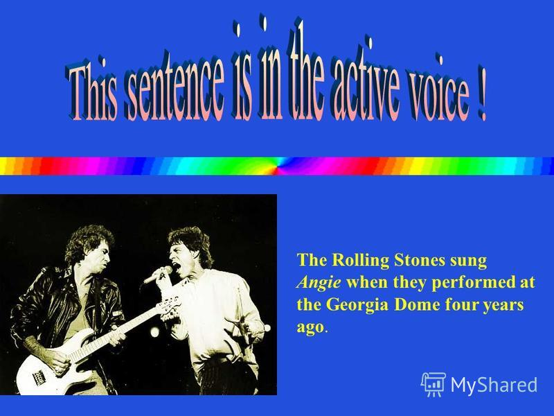 Angie was sung by The Rolling Stones when they performed at the Georgia Dome four years ago. Can you change it to active voice?
