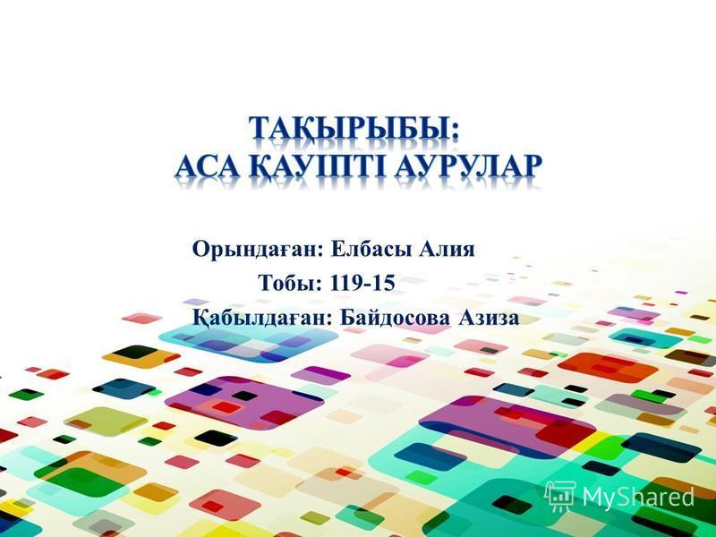 Орындаған: Елбасы Алия Тобы: 119-15 Қабылдаған: Байдосова Азиза