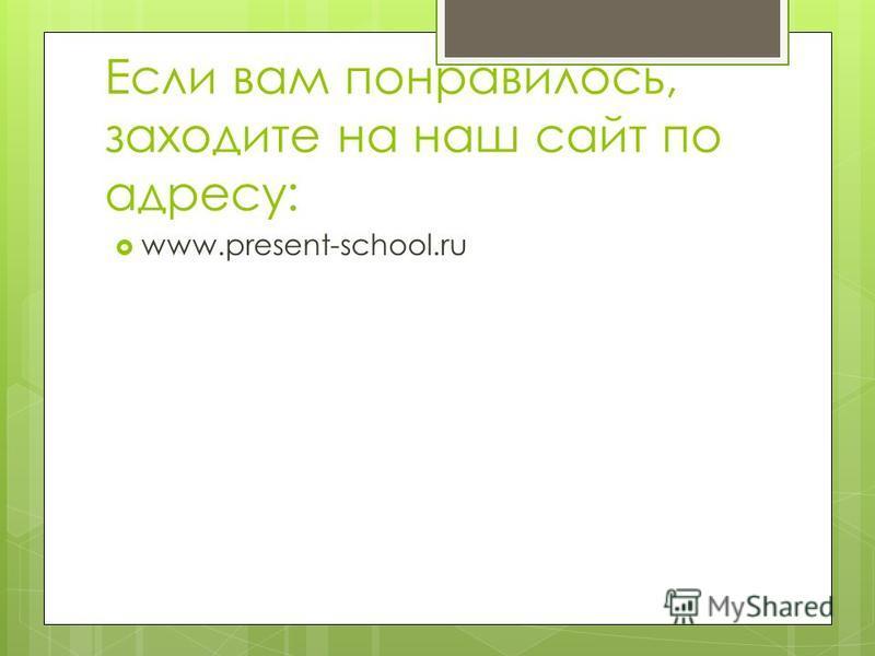 Если вам понравилось, заходите на наш сайт по адресу: www.present-school.ru