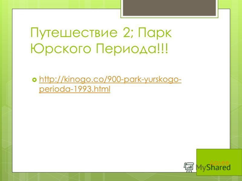 Путешествие 2; Парк Юрского Периода!!! http://kinogo.co/900-park-yurskogo- perioda-1993. html http://kinogo.co/900-park-yurskogo- perioda-1993. html Далее