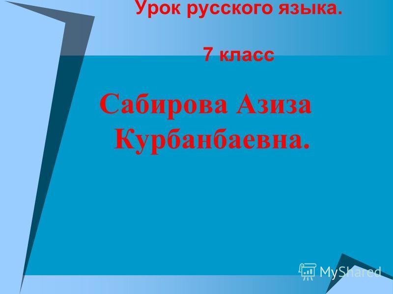 Урок русского языка. 7 класс Сабирова Азиза Курбанбаевна.