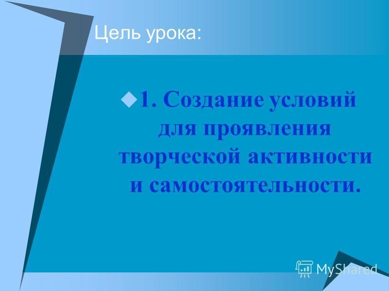 Цель урока: 1. Создание условий для проявления творческой активности и самостоятельности.