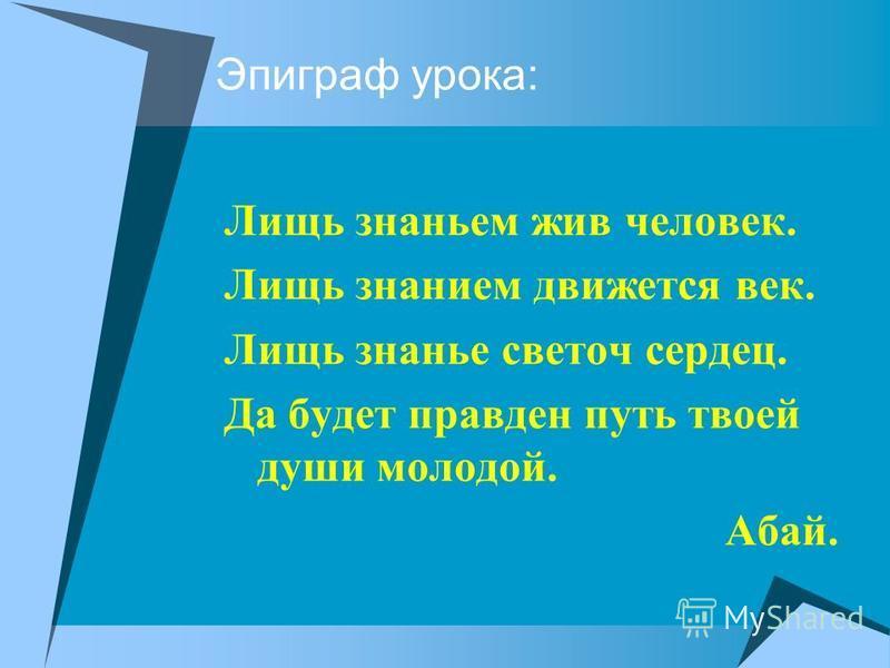 Эпиграф урока: Лищь знаньем жив человек. Лищь знанием движется век. Лищь знанье светоч сердец. Да будет правден путь твоей души молодой. Абай.