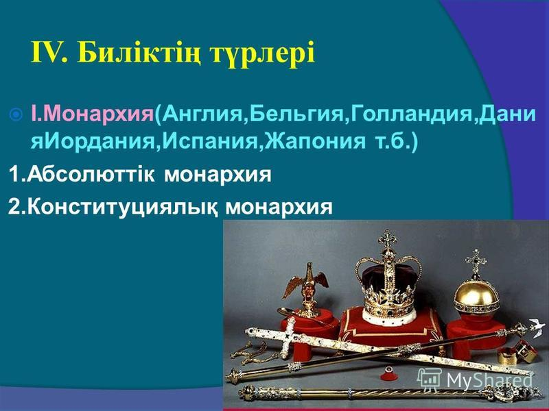 ІV. Биліктің түрлері І.Монархия(Англия,Бельгия,Голландия,Дани яИордания,Испания,Жапония т.б.) 1.Абсолюттік монархия 2.Конституциялық монархия