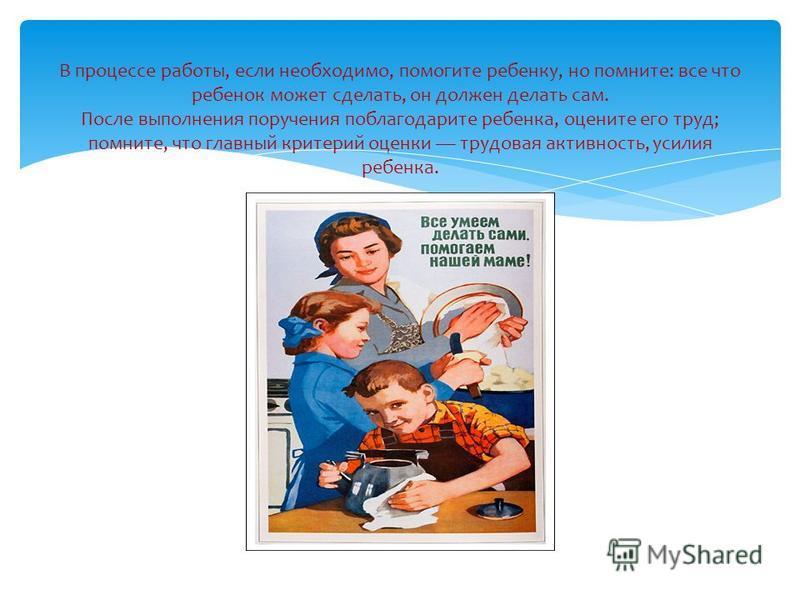 В процессе работы, если необходимо, помогите ребенку, но помните: все что ребенок может сделать, он должен делать сам. После выполнения поручения поблагодарите ребенка, оцените его труд; помните, что главный критерий оценки трудовая активность, усили