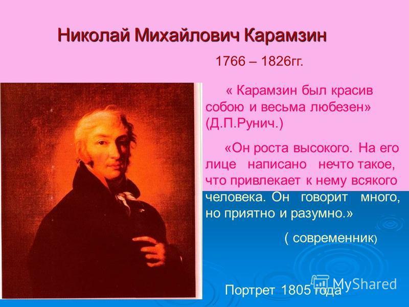 Николай Михайлович Карамзин 1766 – 1826 гг. Портрет 1805 года « Карамзин был красив собою и весьма любезен» (Д.П.Рунич.) «Он роста высокого. На его лице написано нечто такое, что привлекает к нему всякого человека. Он говорит много, но приятно и разу