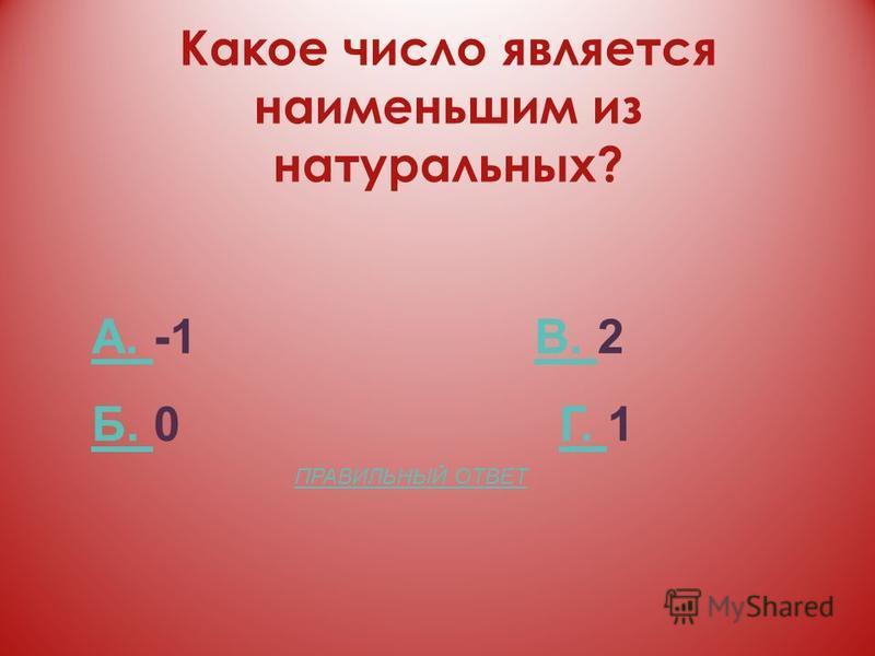 Какое число является наименьшим из натуральных? А. А. -1 В. 2В. Б. Б. 0 Г. 1Г. ПРАВИЛЬНЫЙ ОТВЕТ