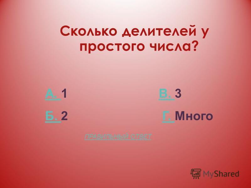 Сколько делителей у простого числа? А. А. 1 В. 3В. Б. Б. 2 Г. МногоГ. ПРАВИЛЬНЫЙ ОТВЕТ