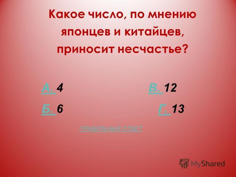 Какое число, по мнению японцев и китайцев, приносит несчастье? А. А. 4 В. 12В. Б. Б. 6 Г. 13Г. ПРАВИЛЬНЫЙ ОТВЕТ