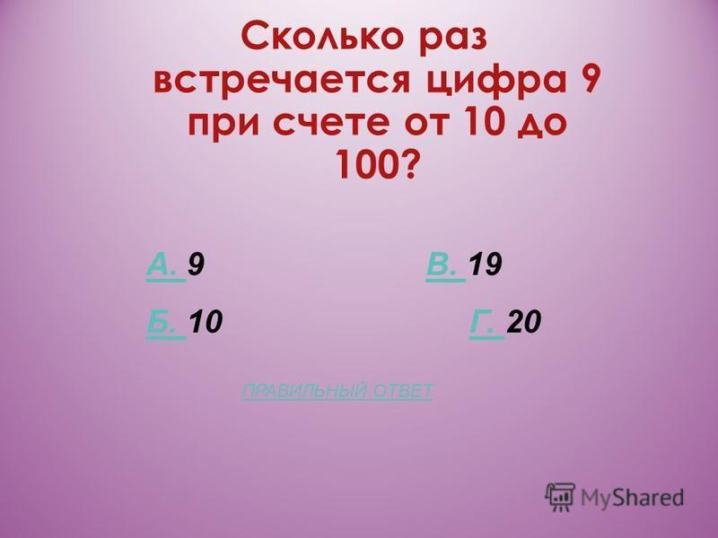 Сколько раз встречается цифра 9 при счете от 10 до 100? А. А. 9 В. 19В. Б. Б. 10 Г. 20Г. ПРАВИЛЬНЫЙ ОТВЕТ