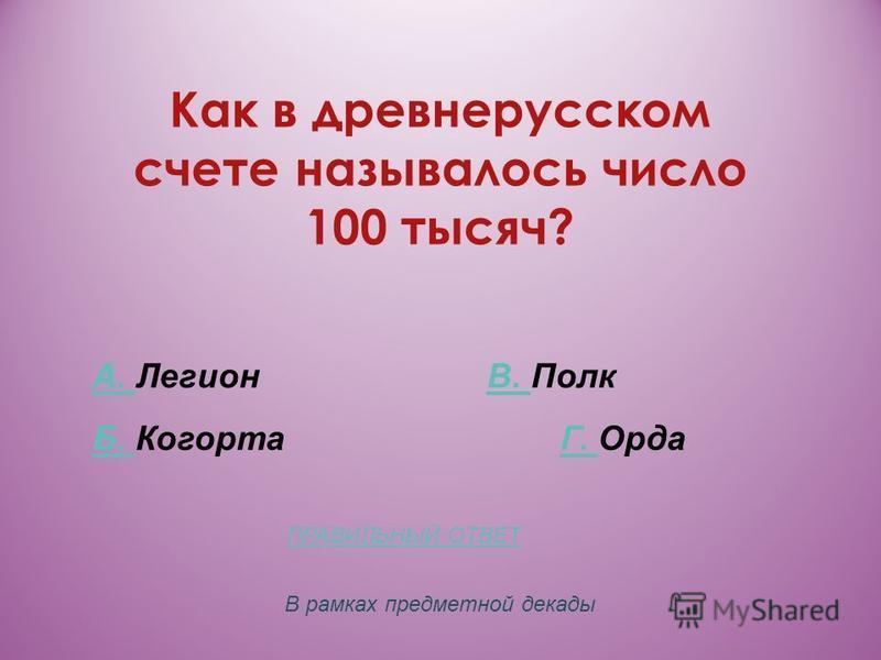 Как в древнерусском счете называлось число 100 тысяч? А. А. Легион В. ПолкВ. Б. Б. Когорта Г. ОрдаГ. В рамках предметной декады ПРАВИЛЬНЫЙ ОТВЕТ