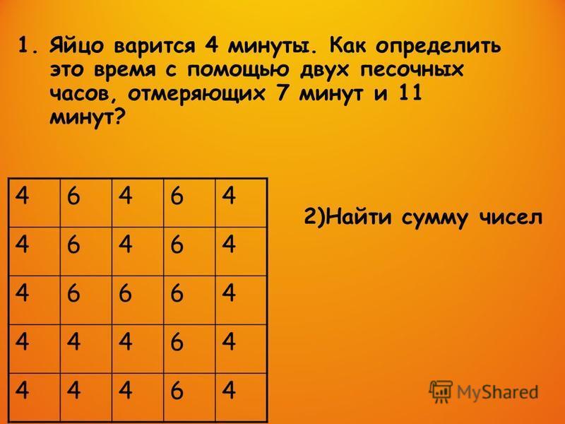 2)Найти сумму чисел 1. Яйцо варится 4 минуты. Как определить это время с помощью двух песочных часов, отмеряющих 7 минут и 11 минут?