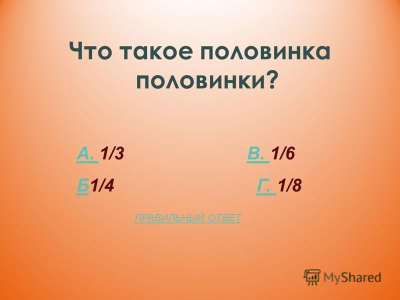 Что такое половинка половинки? А. А. 1/3 В. 1/6В. ББ1/4 Г. 1/8Г. ПРАВИЛЬНЫЙ ОТВЕТ