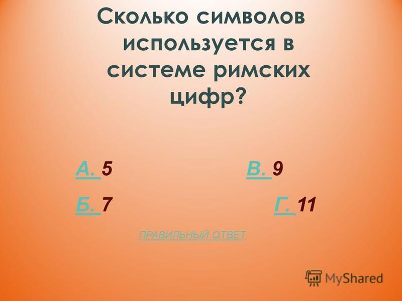 Сколько символов используется в системе римских цифр? А. А. 5 В. 9В. Б. Б. 7 Г. 11Г. ПРАВИЛЬНЫЙ ОТВЕТ