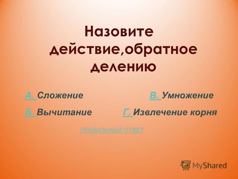 Назовите действие,обратное делению А. А. Сложение В. УмножениеВ. Б. Б. Вычитание Г. Извлечение корняГ. ПРАВИЛЬНЫЙ ОТВЕТ
