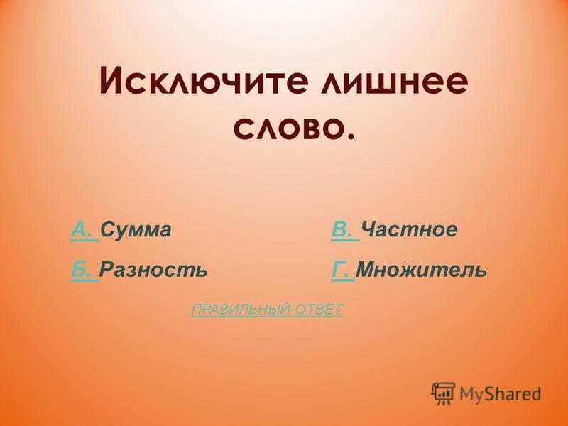 Исключите лишнее слово. А. А. Сумма В. ЧастноеВ. Б. Б. Разность Г. МножительГ. ПРАВИЛЬНЫЙ ОТВЕТ