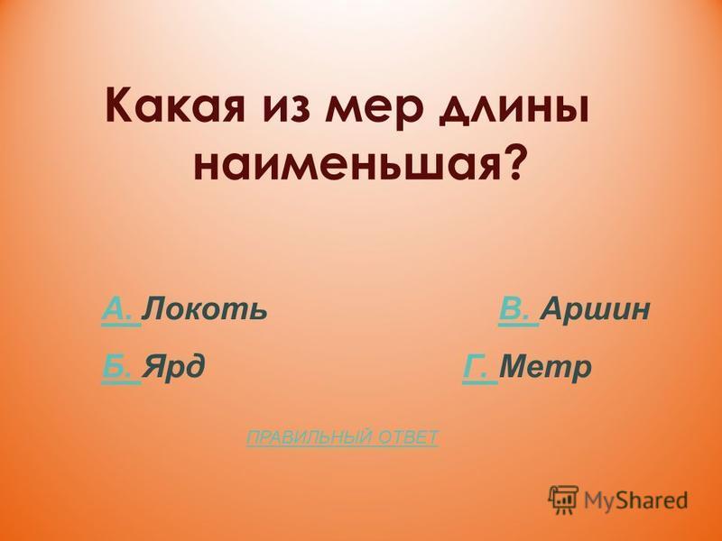 Какая из мер длины наименьшая? А. А. Локоть В. АршинВ. Б. Б. Ярд Г. МетрГ. ПРАВИЛЬНЫЙ ОТВЕТ