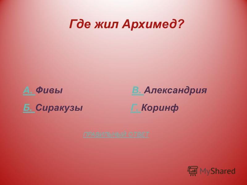 Где жил Архимед? А. А. Фивы В. АлександрияВ. Б. Б. Сиракузы Г. КоринфГ. ПРАВИЛЬНЫЙ ОТВЕТ