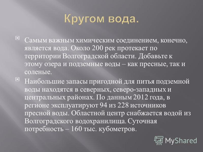 Самым важным химическим соединением, конечно, является вода. Около 200 рек протекает по территории Волгоградской области. Добавьте к этому озера и подземные воды – как пресные, так и соленые. Наибольшие запасы пригодной для питья подземной воды наход