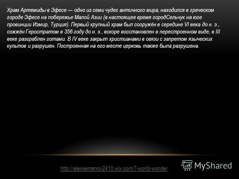 http://alexsemenov2410.wix.com/7-world-wonder Храм Артемиды в Эфесе одно из семи чудес античного мира, находился в греческом городе Эфесе на побережье Малой Азии (в настоящее время город Сельчук на юге провинции Измир, Турция). Первый крупный храм бы