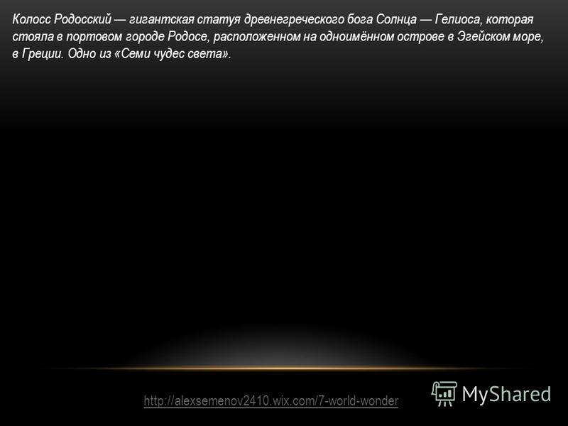 http://alexsemenov2410.wix.com/7-world-wonder Колосс Родосский гигантская статуя древнегреческого бога Солнца Гелиоса, которая стояла в портовом городе Родосе, расположенном на одноимённом острове в Эгейском море, в Греции. Одно из «Семи чудес света»