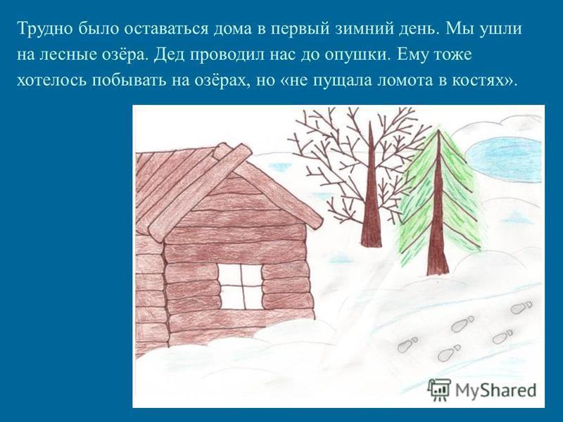 Трудно было оставаться дома в первый зимний день. Мы ушли на лесные озёра. Дед проводил нас до опушки. Ему тоже хотелось побывать на озёрах, но «не пищала ломота в костях».