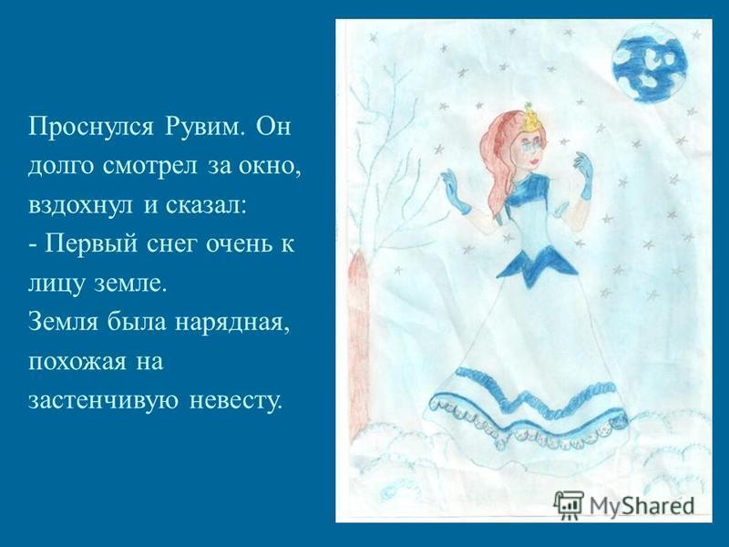 Проснулся Рувим. Он долго смотрел за окно, вздохнул и сказал: - Первый снег очень к лицу земле. Земля была нарядная, похожая на застенчивую невесту.