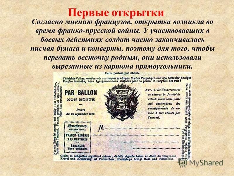 Первые открытки Согласно мнению французов, открытка возникла во время франко-прусской войны. У участвовавших в боевых действиях солдат часто заканчивалась писчая бумага и конверты, поэтому для того, чтобы передать весточку родным, они использовали вы
