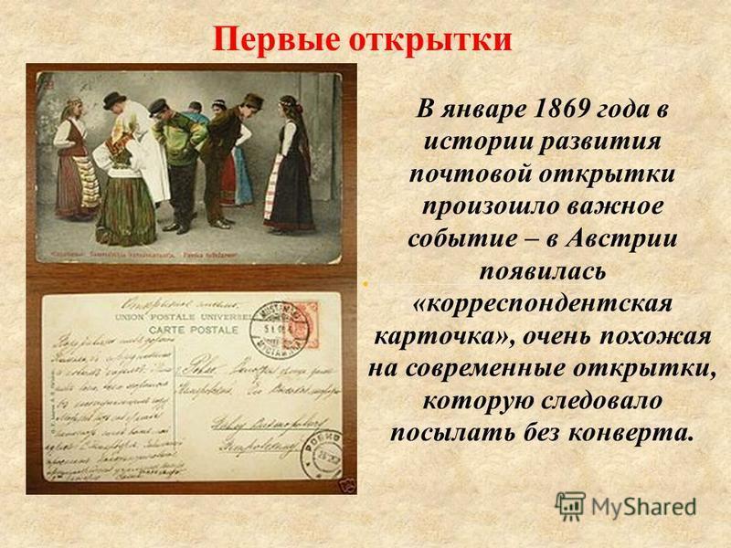 Первые открытки В январе 1869 года в истории развития почтовой открытки произошло важное событие – в Австрии появилась «корреспондентская карточка», очень похожая на современные открытки, которую следовало посылать без конверта.