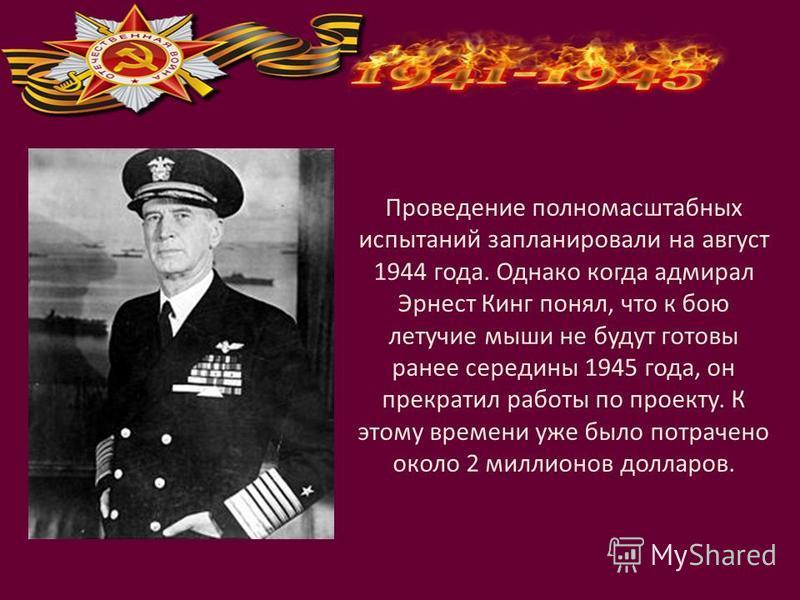 Проведение полномасштабных испытаний запланировали на август 1944 года. Однако когда адмирал Эрнест Кинг понял, что к бою летучие мыши не будут готовы ранее середины 1945 года, он прекратил работы по проекту. К этому времени уже было потрачено около