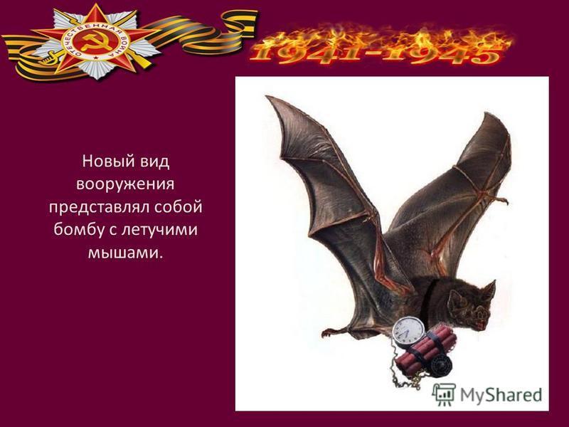 Новый вид вооружения представлял собой бомбу с летучими мышами.