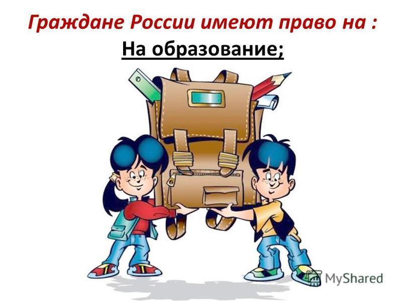 Граждане России имеют право на : На образование;