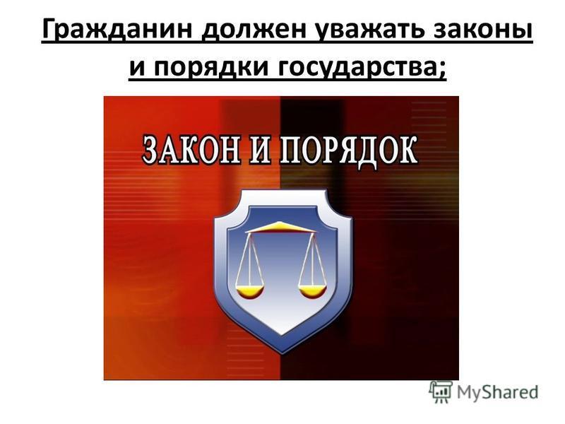 Гражданин должен уважать законы и порядки государства;