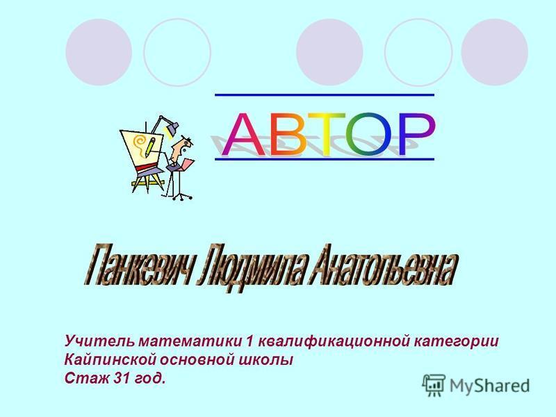 Учитель математики 1 квалификационной категории Кайпинской основной школы Стаж 31 год.