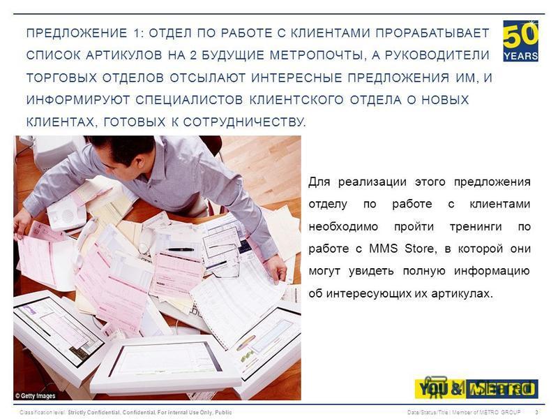 Classification level: Strictly Confidential, Confidential, For internal Use Only, PublicDate/Status/Title | Member of METRO GROUP3 ПРЕДЛОЖЕНИЕ 1: ОТДЕЛ ПО РАБОТЕ С КЛИЕНТАМИ ПРОРАБАТЫВАЕТ СПИСОК АРТИКУЛОВ НА 2 БУДУЩИЕ МЕТРОПОЧТЫ, А РУКОВОДИТЕЛИ ТОРГО