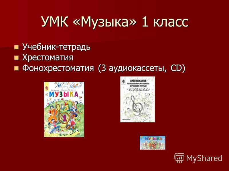 УМК «Музыка» 1 класс Учебник-тетрадь Учебник-тетрадь Хрестоматия Хрестоматия Фонохрестоматия (3 аудиокассеты, CD) Фонохрестоматия (3 аудиокассеты, CD)