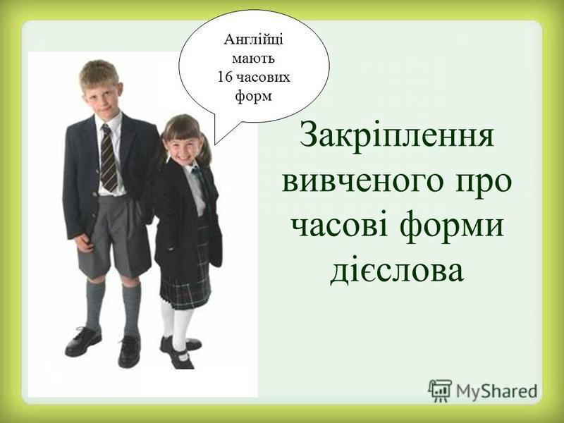 Закріплення вивченого про часові форми дієслова Англійці мають 16 часових форм