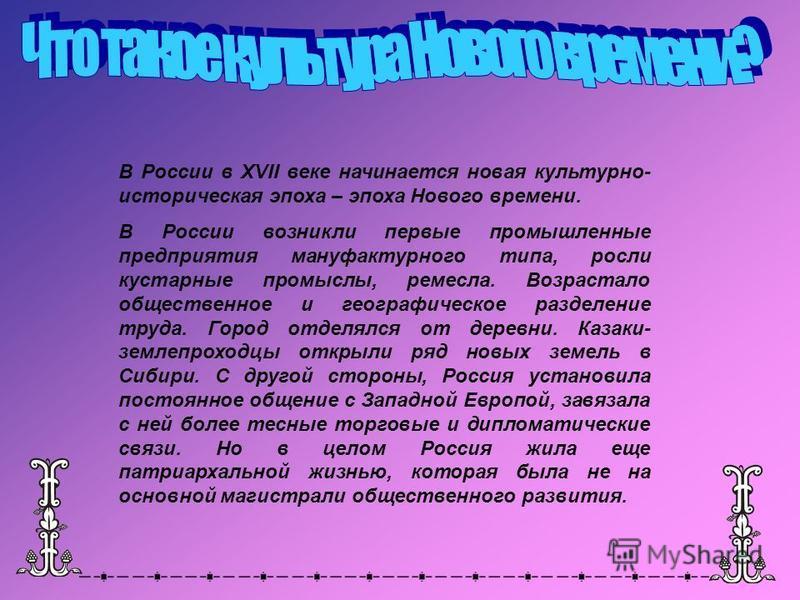 В России в XVII веке начинается новая культурно- историческая эпоха – эпоха Нового времени. В России возникли первые промышленные предприятия мануфактурного типа, росли кустарные промыслы, ремесла. Возрастало общественное и географическое разделение