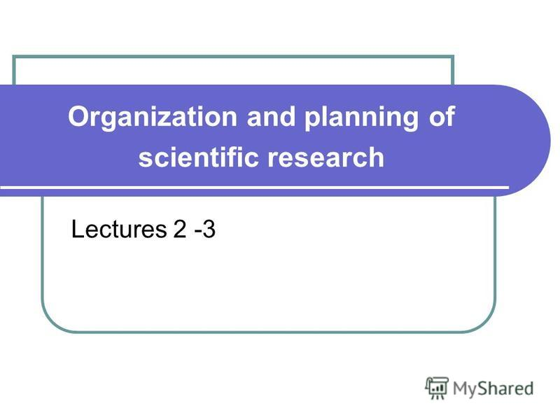 Organization and planning of scientific research Lectures 2 -3