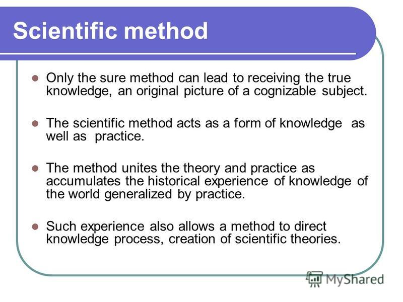 Scientific method Only the sure method can lead to receiving the true knowledge, an original picture of a cognizable subject. The scientific method acts as a form of knowledge as well as practice. The method unites the theory and practice as accumula