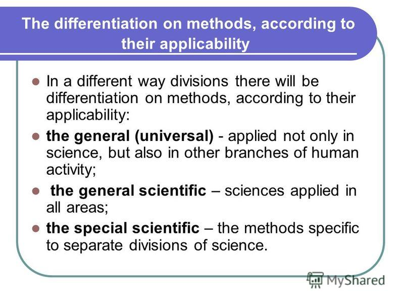 The differentiation on methods, according to their applicability In a different way divisions there will be differentiation on methods, according to their applicability: the general (universal) - applied not only in science, but also in other branche