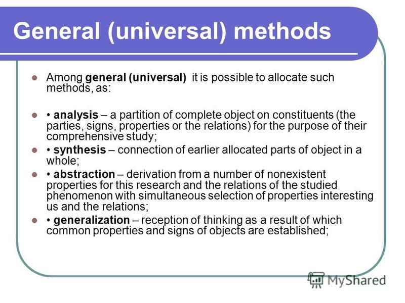 General (universal) methods Among general (universal) it is possible to allocate such methods, as: analysis – a partition of complete object on constituents (the parties, signs, properties or the relations) for the purpose of their comprehensive stud