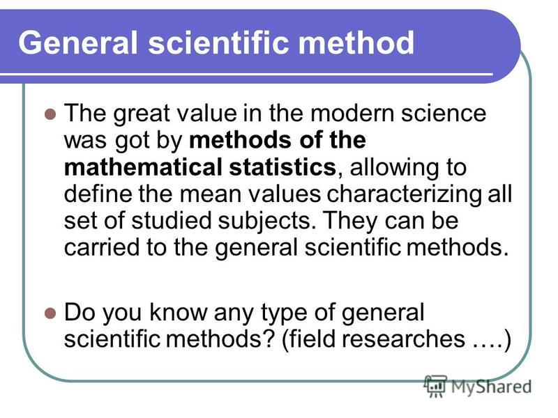 General scientific method The great value in the modern science was got by methods of the mathematical statistics, allowing to define the mean values characterizing all set of studied subjects. They can be carried to the general scientific methods. D