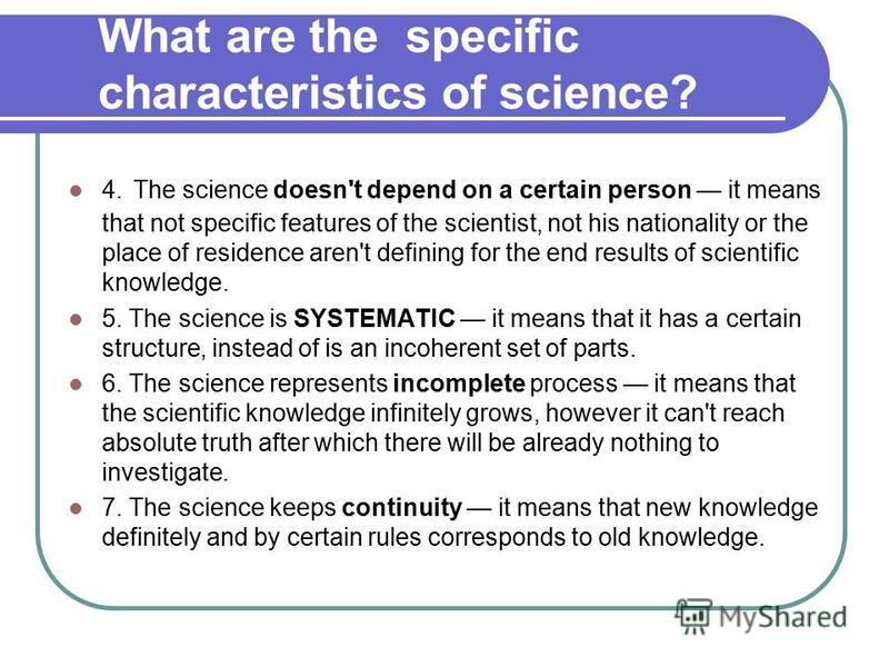 What are the specific characteristics of science? 4. The science doesn't depend on a certain person it means that not specific features of the scientist, not his nationality or the place of residence aren't defining for the end results of scientific