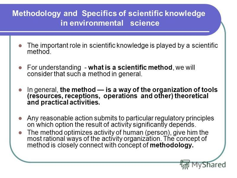 Methodology and Specifics of scientific knowledge in environmental science The important role in scientific knowledge is played by a scientific method. For understanding - what is a scientific method, we will consider that such a method in general. I